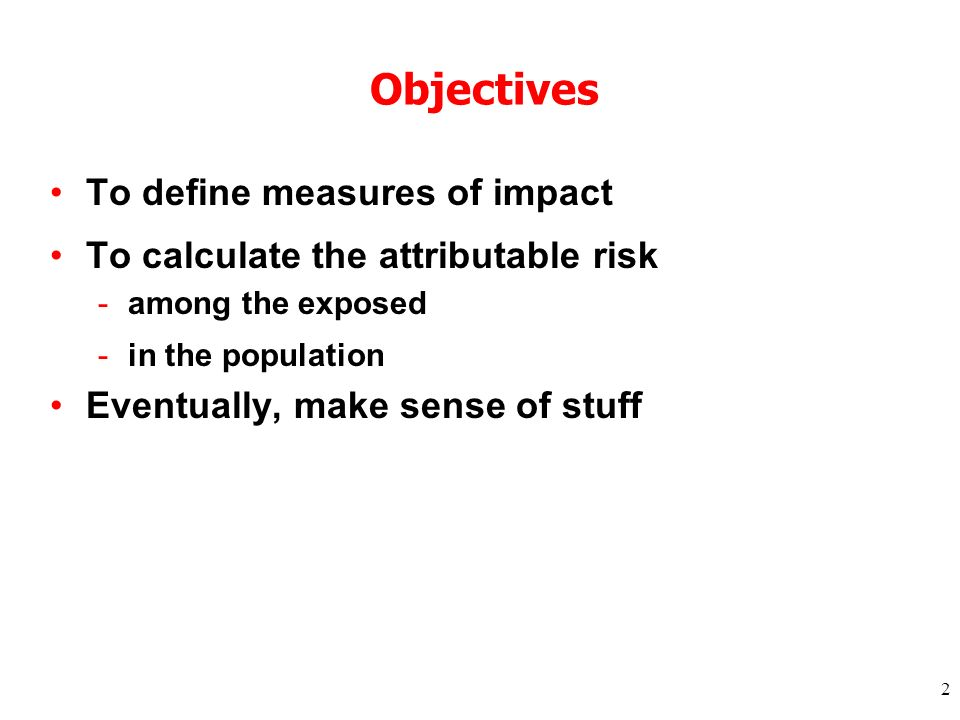 2 Objectives To define measures of impact To calculate the attributable risk -among the exposed -in the population Eventually, make sense of stuff