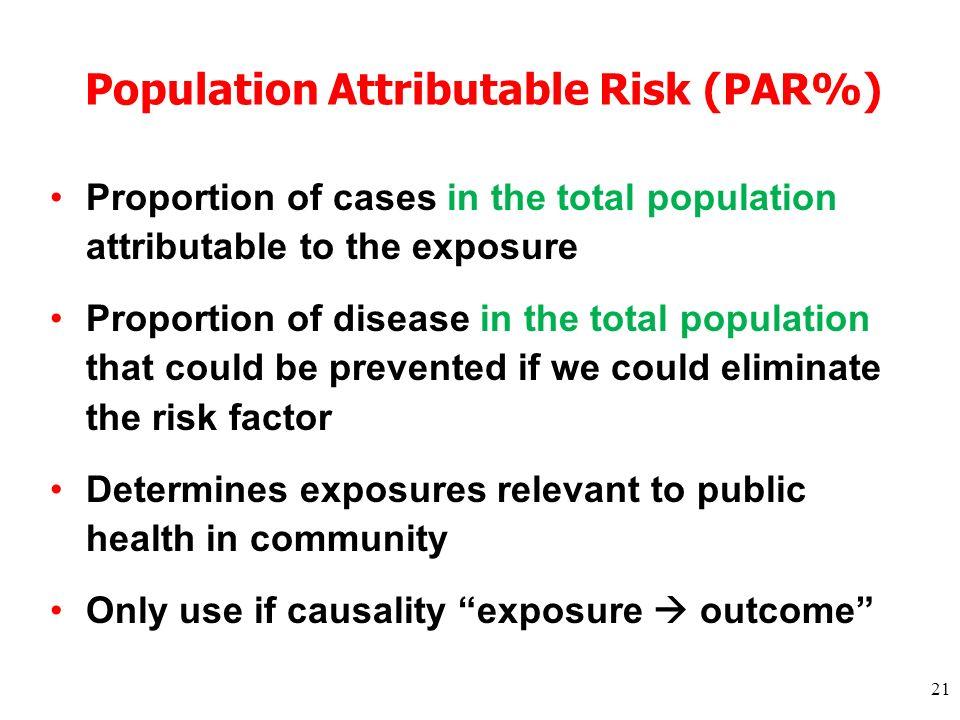 21 Population Attributable Risk (PAR%) Proportion of cases in the total population attributable to the exposure Proportion of disease in the total pop