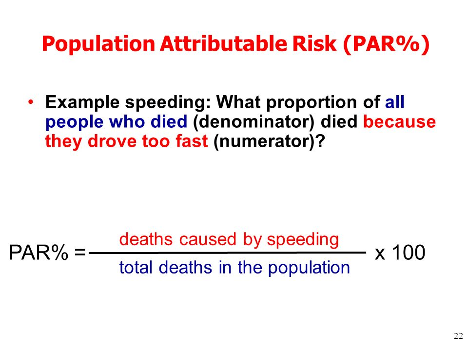 22 Population Attributable Risk (PAR%) Example speeding: What proportion of all people who died (denominator) died because they drove too fast (numerator).