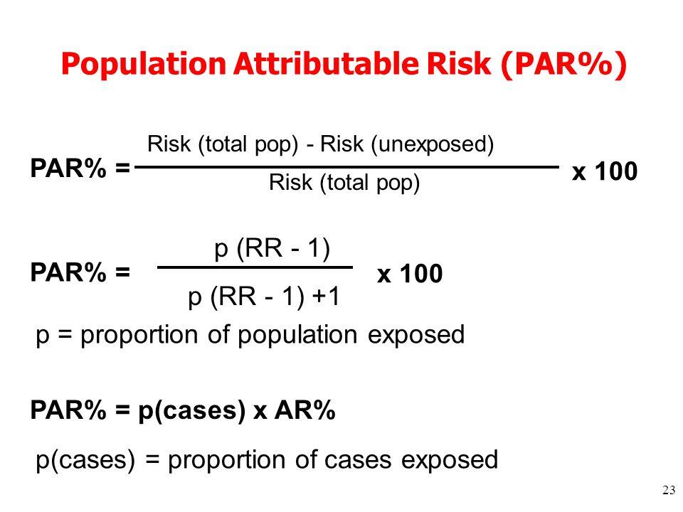 23 Population Attributable Risk (PAR%) Risk (total pop) - Risk (unexposed) Risk (total pop) x 100 PAR% = p (RR - 1) p (RR - 1) +1 x 100 PAR% = p = proportion of population exposed PAR% = p(cases) x AR% p(cases) = proportion of cases exposed
