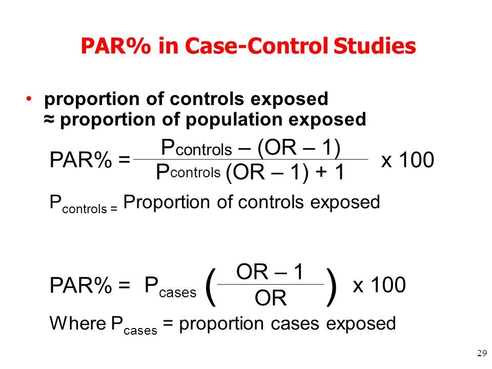 29 PAR% in Case-Control Studies proportion of controls exposed proportion of population exposed PAR% = P controls – (OR – 1) x 100 P controls (OR – 1) + 1 P controls = Proportion of controls exposed PAR% =P cases ( OR – 1 ) x 100 OR Where P cases = proportion cases exposed