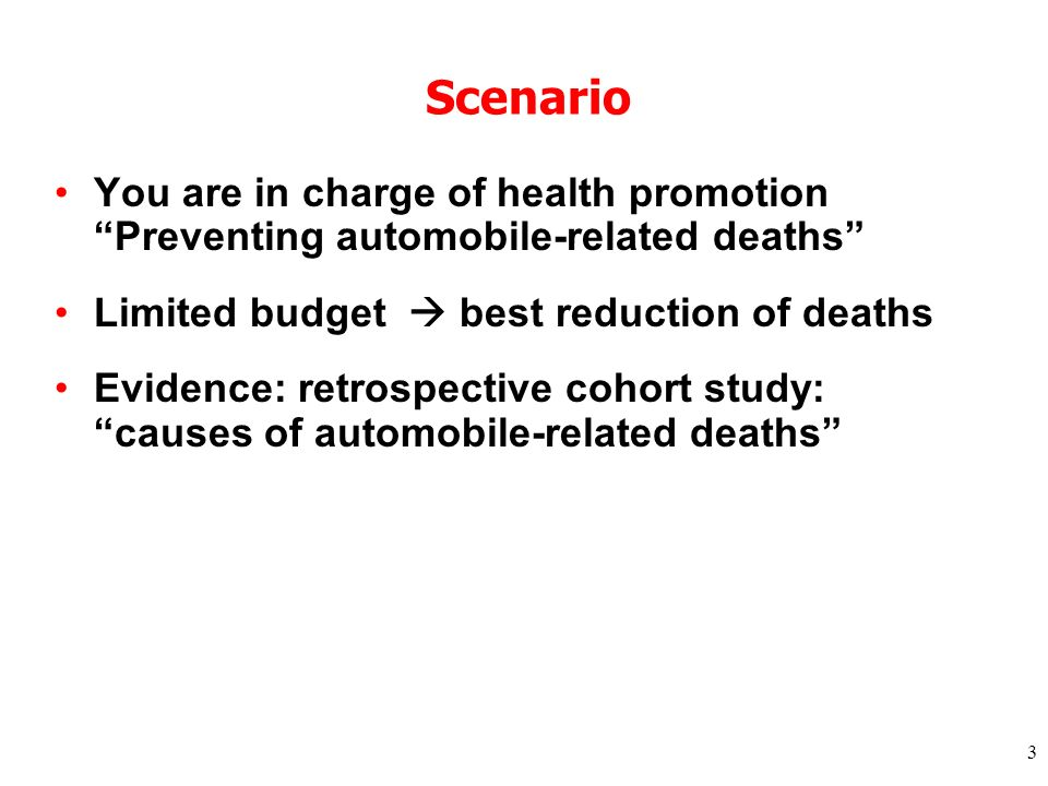3 Scenario You are in charge of health promotion Preventing automobile-related deaths Limited budget best reduction of deaths Evidence: retrospective