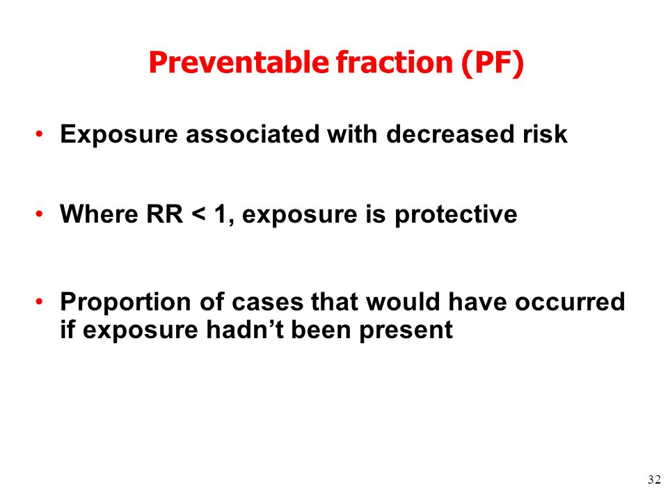32 Preventable fraction (PF) Exposure associated with decreased risk Where RR < 1, exposure is protective Proportion of cases that would have occurred if exposure hadnt been present