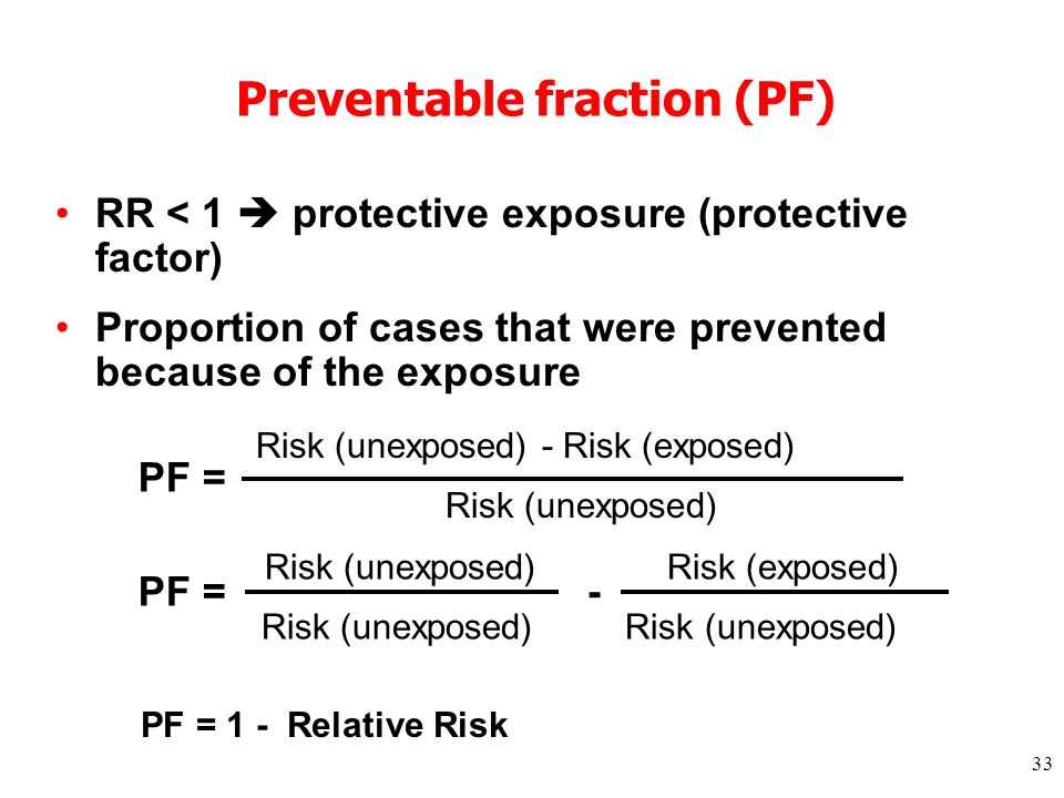 33 RR < 1 protective exposure (protective factor) Proportion of cases that were prevented because of the exposure Risk (unexposed) - Risk (exposed) Risk (unexposed) Preventable fraction (PF) PF = Risk (unexposed)Risk (exposed) Risk (unexposed) Risk (unexposed) PF = - PF = 1 - Relative Risk