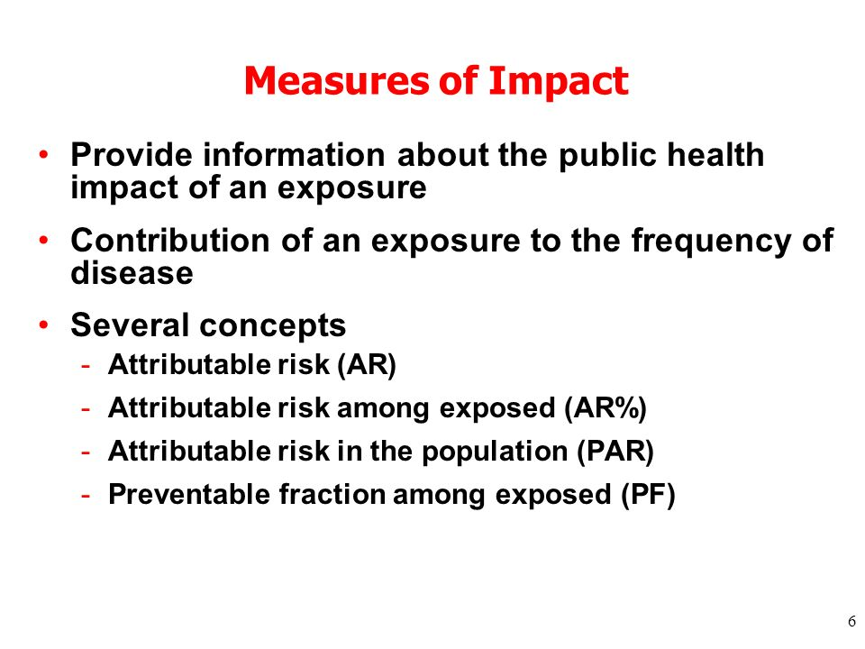 6 Measures of Impact Provide information about the public health impact of an exposure Contribution of an exposure to the frequency of disease Several concepts -Attributable risk (AR) -Attributable risk among exposed (AR%) -Attributable risk in the population (PAR) -Preventable fraction among exposed (PF)