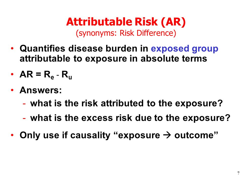 7 Attributable Risk (AR) (synonyms: Risk Difference) Quantifies disease burden in exposed group attributable to exposure in absolute terms AR = R e -