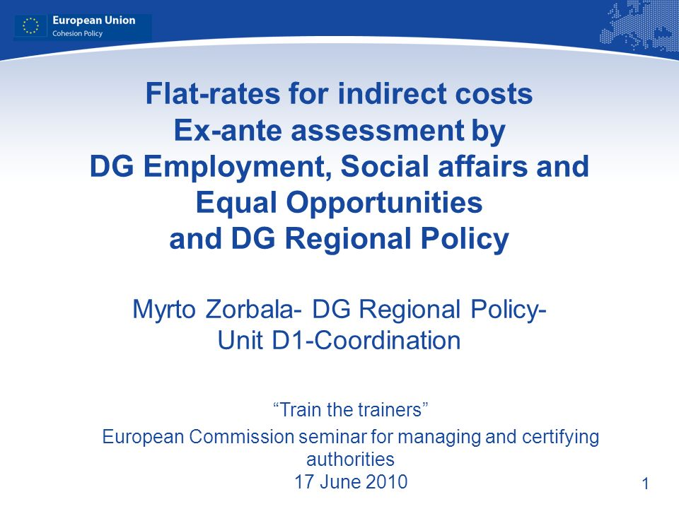 1 Flat-rates for indirect costs Ex-ante assessment by DG Employment, Social affairs and Equal Opportunities and DG Regional Policy Myrto Zorbala- DG Regional Policy- Unit D1-Coordination Train the trainers European Commission seminar for managing and certifying authorities 17 June 2010