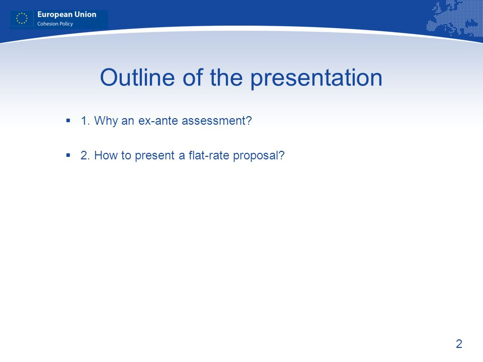 2 Outline of the presentation 1. Why an ex-ante assessment 2. How to present a flat-rate proposal