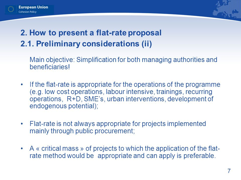 7 2. How to present a flat-rate proposal 2.1. Preliminary considerations (ii) Main objective: Simplification for both managing authorities and benefic