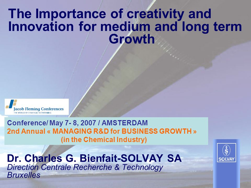 The Importance of creativity and Innovation for medium and long term Growth Dr. Charles G. Bienfait-SOLVAY SA Direction Centrale Recherche & Technolog