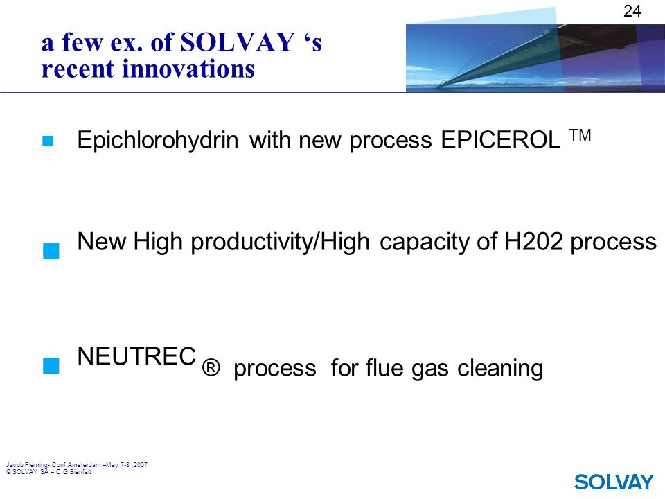Jacob Fleming- Conf.Amsterdam –May 7-8,2007 © SOLVAY SA – C.G.Bienfait a few ex. of SOLVAY s recent innovations Epichlorohydrin with new process EPICE