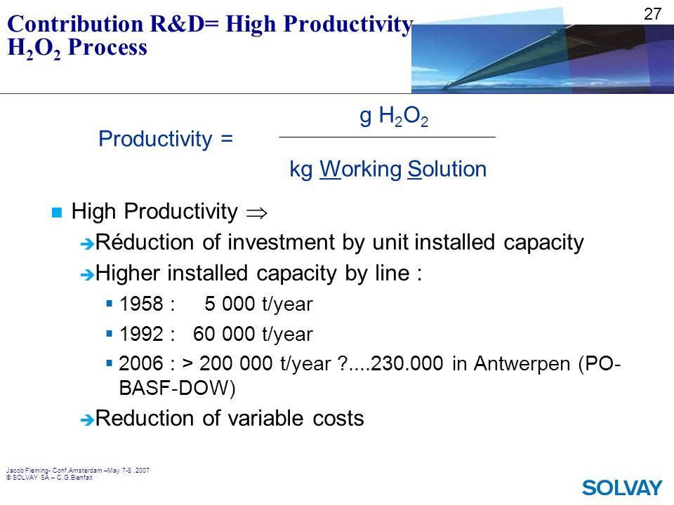 Jacob Fleming- Conf.Amsterdam –May 7-8,2007 © SOLVAY SA – C.G.Bienfait Contribution R&D= High Productivity H 2 O 2 Process High Productivity Réduction