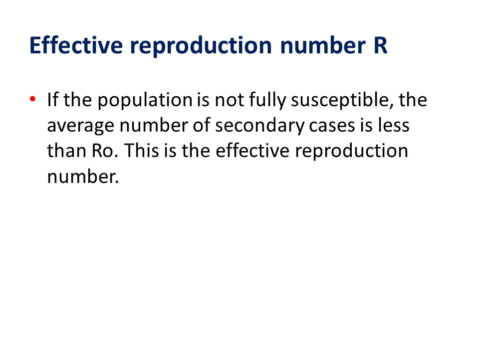 Effective reproduction number R If the population is not fully susceptible, the average number of secondary cases is less than Ro. This is the effecti