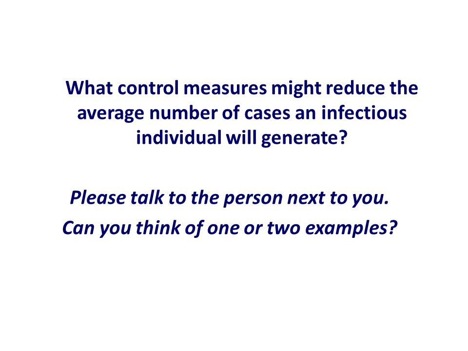 What control measures might reduce the average number of cases an infectious individual will generate? Please talk to the person next to you. Can you