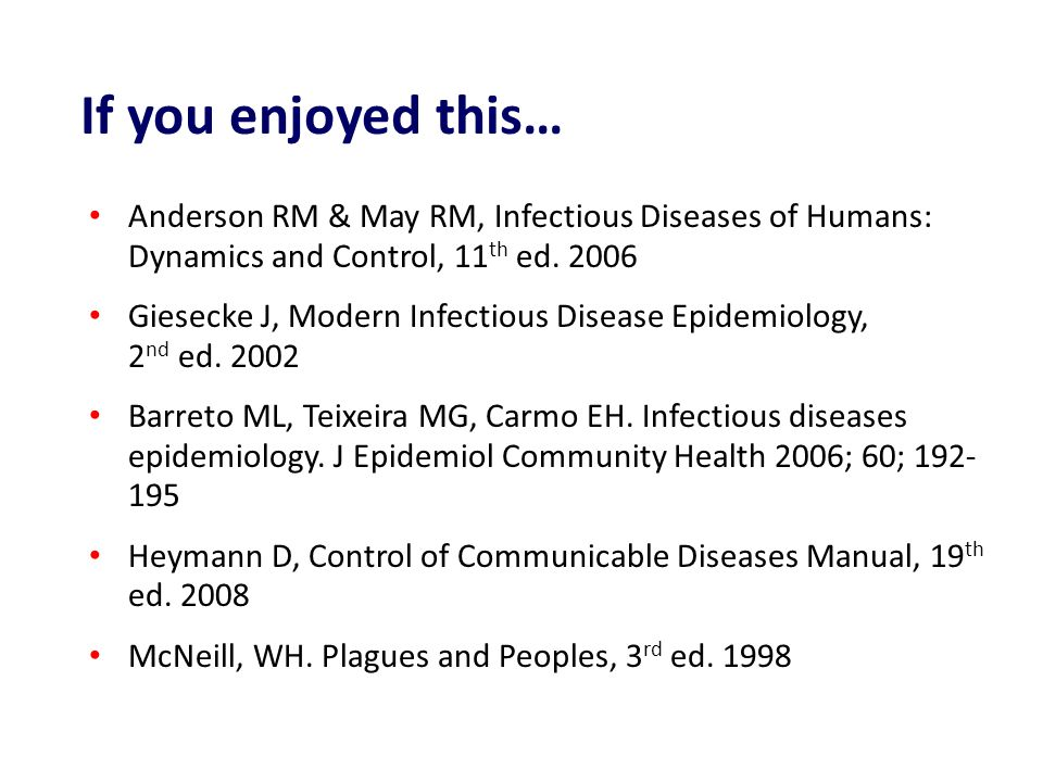 Anderson RM & May RM, Infectious Diseases of Humans: Dynamics and Control, 11 th ed. 2006 Giesecke J, Modern Infectious Disease Epidemiology, 2 nd ed.