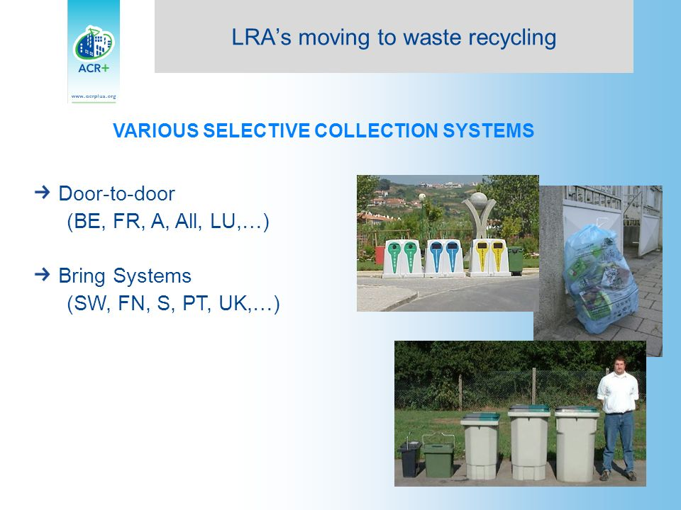 VARIOUS SELECTIVE COLLECTION SYSTEMS Door-to-door (BE, FR, A, All, LU,…) Bring Systems (SW, FN, S, PT, UK,…) LRAs moving to waste recycling