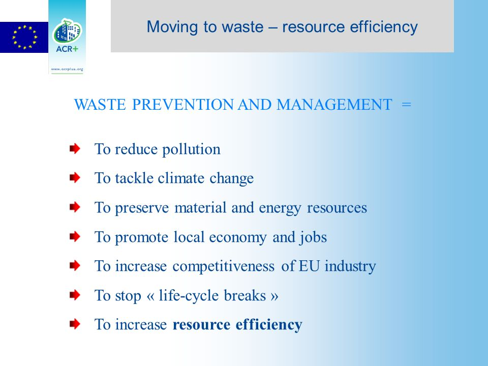 To reduce pollution To tackle climate change To preserve material and energy resources To promote local economy and jobs To increase competitiveness of EU industry To stop « life-cycle breaks » To increase resource efficiency WASTE PREVENTION AND MANAGEMENT = Moving to waste – resource efficiency