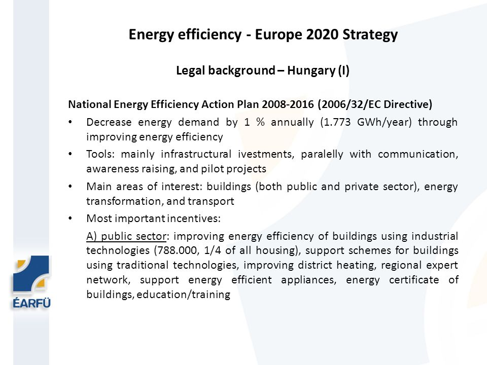 Energy efficiency - Europe 2020 Strategy Legal background – Hungary (I) National Energy Efficiency Action Plan 2008-2016 (2006/32/EC Directive) Decrease energy demand by 1 % annually (1.773 GWh/year) through improving energy efficiency Tools: mainly infrastructural ivestments, paralelly with communication, awareness raising, and pilot projects Main areas of interest: buildings (both public and private sector), energy transformation, and transport Most important incentives: A) public sector: improving energy efficiency of buildings using industrial technologies (788.000, 1/4 of all housing), support schemes for buildings using traditional technologies, improving district heating, regional expert network, support energy efficient appliances, energy certificate of buildings, education/training