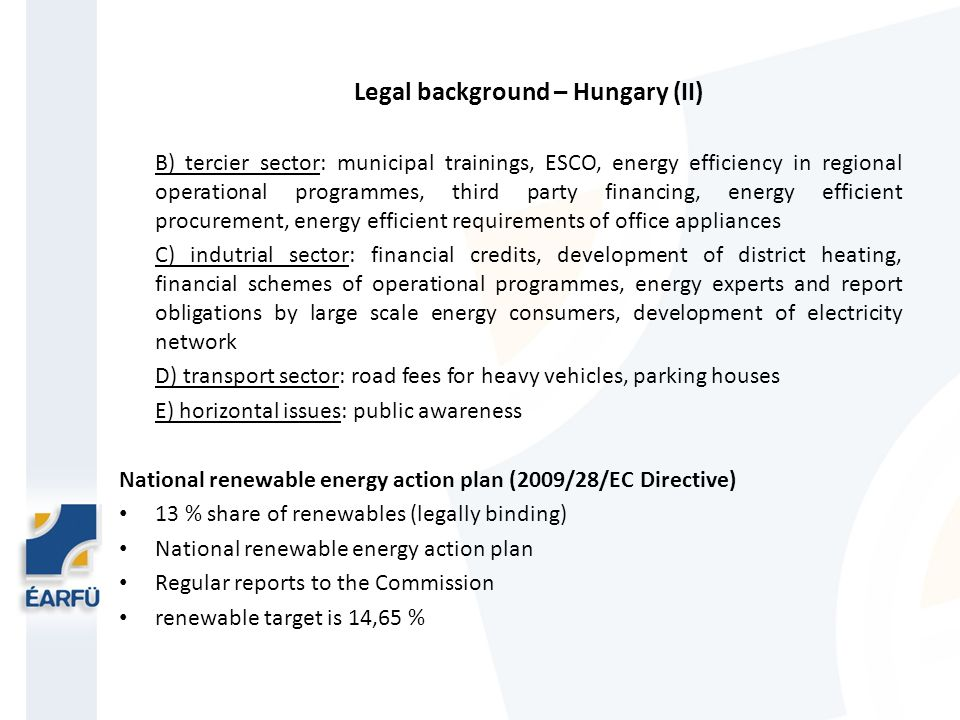Legal background – Hungary (II) B) tercier sector: municipal trainings, ESCO, energy efficiency in regional operational programmes, third party financing, energy efficient procurement, energy efficient requirements of office appliances C) indutrial sector: financial credits, development of district heating, financial schemes of operational programmes, energy experts and report obligations by large scale energy consumers, development of electricity network D) transport sector: road fees for heavy vehicles, parking houses E) horizontal issues: public awareness National renewable energy action plan (2009/28/EC Directive) 13 % share of renewables (legally binding) National renewable energy action plan Regular reports to the Commission renewable target is 14,65 %