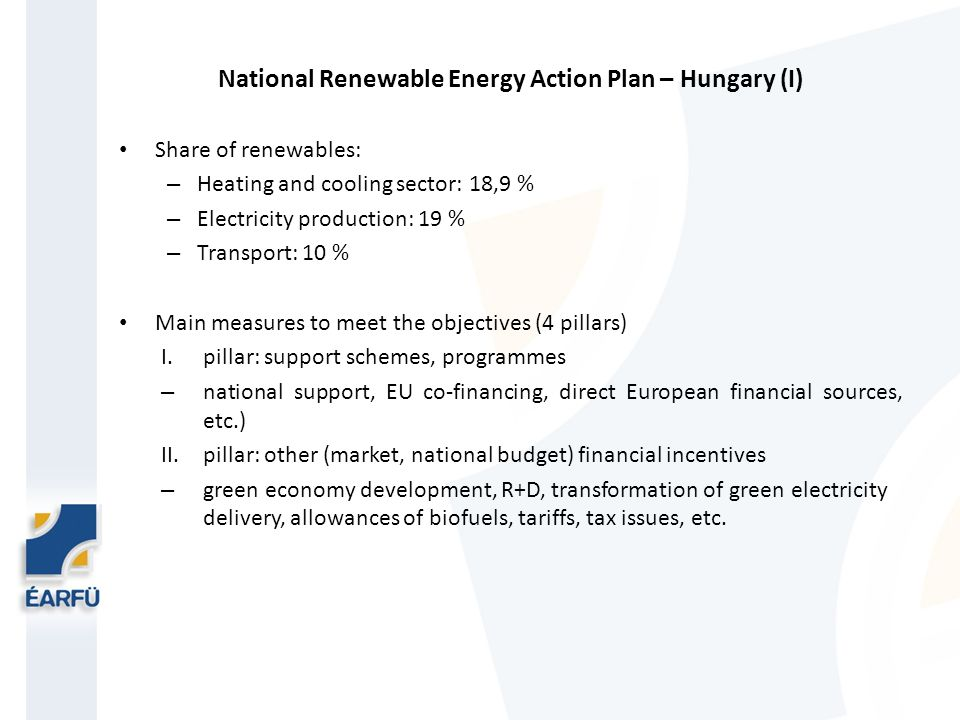 National Renewable Energy Action Plan – Hungary (I) Share of renewables: – Heating and cooling sector: 18,9 % – Electricity production: 19 % – Transport: 10 % Main measures to meet the objectives (4 pillars) I.pillar: support schemes, programmes – national support, EU co-financing, direct European financial sources, etc.) II.pillar: other (market, national budget) financial incentives – green economy development, R+D, transformation of green electricity delivery, allowances of biofuels, tariffs, tax issues, etc.