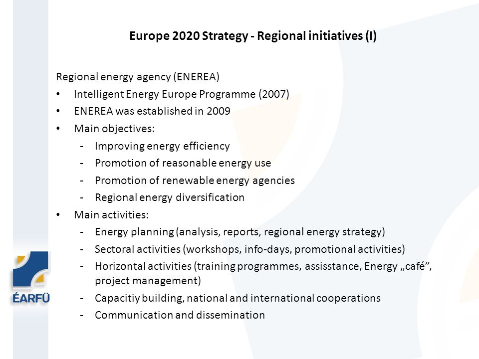 Europe 2020 Strategy - Regional initiatives (I) Regional energy agency (ENEREA) Intelligent Energy Europe Programme (2007) ENEREA was established in 2009 Main objectives: -Improving energy efficiency -Promotion of reasonable energy use -Promotion of renewable energy agencies -Regional energy diversification Main activities: -Energy planning (analysis, reports, regional energy strategy) -Sectoral activities (workshops, info-days, promotional activities) -Horizontal activities (training programmes, assisstance, Energy café, project management) -Capacitiy building, national and international cooperations -Communication and dissemination