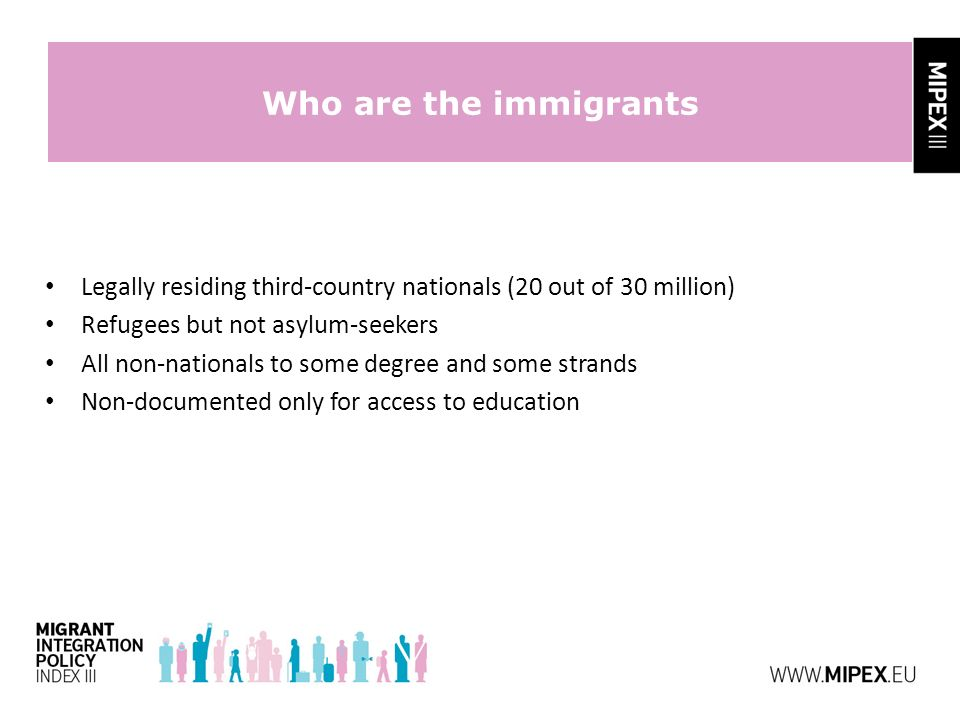Who are the immigrants Legally residing third-country nationals (20 out of 30 million) Refugees but not asylum-seekers All non-nationals to some degree and some strands Non-documented only for access to education