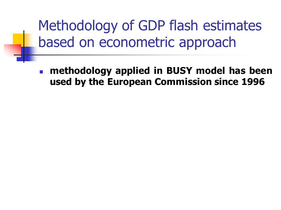 Methodology of GDP flash estimates based on econometric approach methodology applied in BUSY model has been used by the European Commission since 1996
