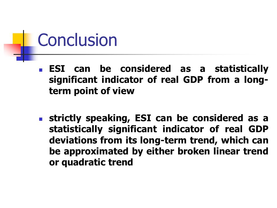 Conclusion ESI can be considered as a statistically significant indicator of real GDP from a long- term point of view strictly speaking, ESI can be considered as a statistically significant indicator of real GDP deviations from its long-term trend, which can be approximated by either broken linear trend or quadratic trend