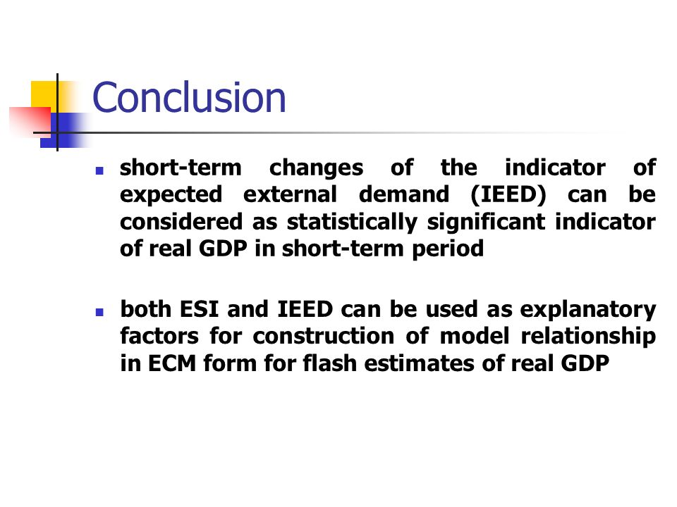 Conclusion short-term changes of the indicator of expected external demand (IEED) can be considered as statistically significant indicator of real GDP in short-term period both ESI and IEED can be used as explanatory factors for construction of model relationship in ECM form for flash estimates of real GDP