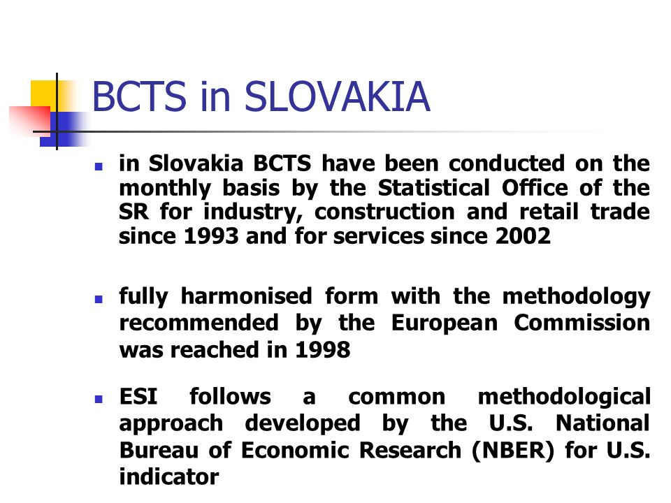 BCTS in SLOVAKIA in Slovakia BCTS have been conducted on the monthly basis by the Statistical Office of the SR for industry, construction and retail trade since 1993 and for services since 2002 fully harmonised form with the methodology recommended by the European Commission was reached in 1998 ESI follows a common methodological approach developed by the U.S.