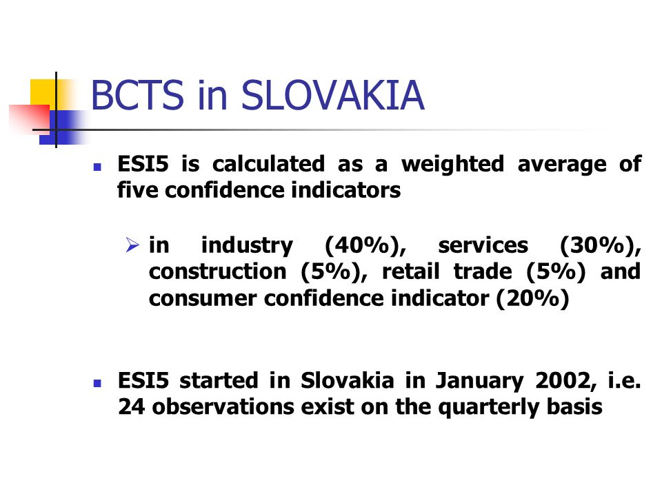 BCTS in SLOVAKIA ESI5 is calculated as a weighted average of five confidence indicators in industry (40%), services (30%), construction (5%), retail trade (5%) and consumer confidence indicator (20%) ESI5 started in Slovakia in January 2002, i.e.