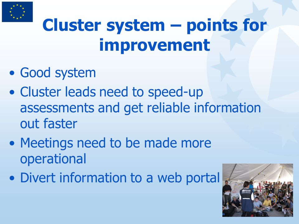 Cluster system – points for improvement Good system Cluster leads need to speed-up assessments and get reliable information out faster Meetings need to be made more operational Divert information to a web portal