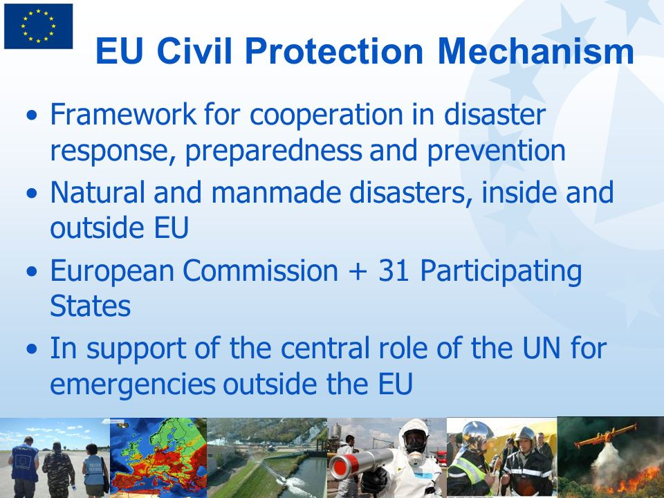 Framework for cooperation in disaster response, preparedness and prevention Natural and manmade disasters, inside and outside EU European Commission + 31 Participating States In support of the central role of the UN for emergencies outside the EU EU Civil Protection Mechanism