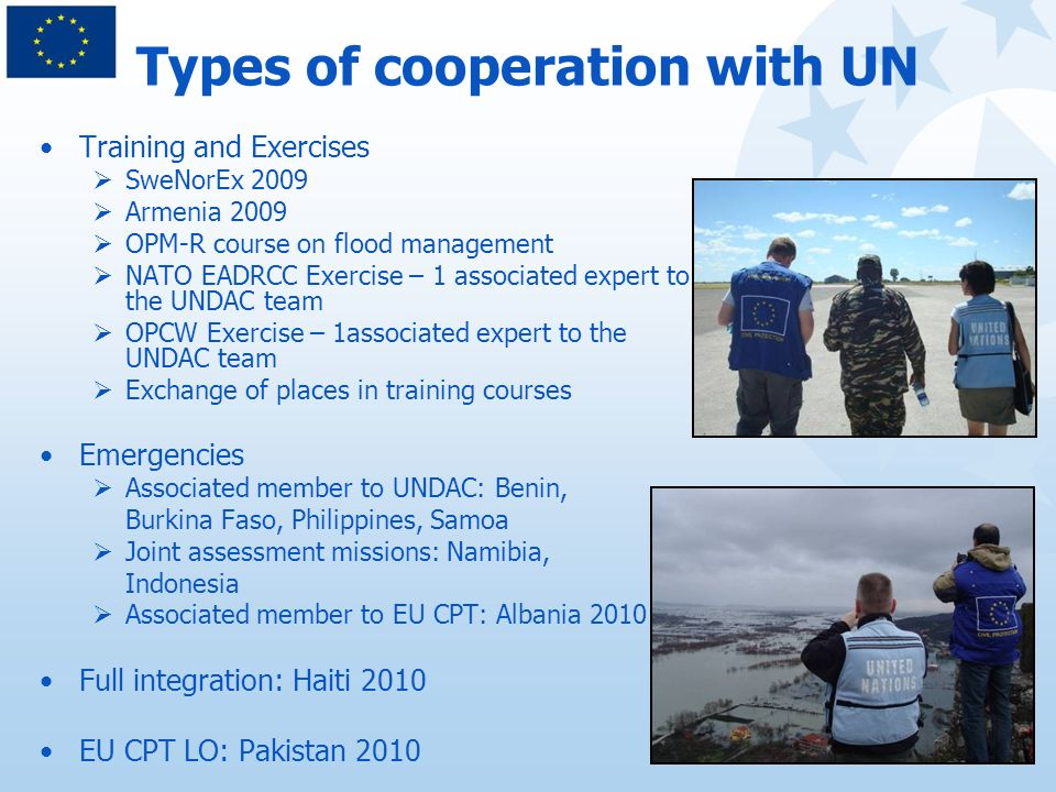 Types of cooperation with UN Training and Exercises SweNorEx 2009 Armenia 2009 OPM-R course on flood management NATO EADRCC Exercise – 1 associated expert to the UNDAC team OPCW Exercise – 1associated expert to the UNDAC team Exchange of places in training courses Emergencies Associated member to UNDAC: Benin, Burkina Faso, Philippines, Samoa Joint assessment missions: Namibia, Indonesia Associated member to EU CPT: Albania 2010 Full integration: Haiti 2010 EU CPT LO: Pakistan 2010