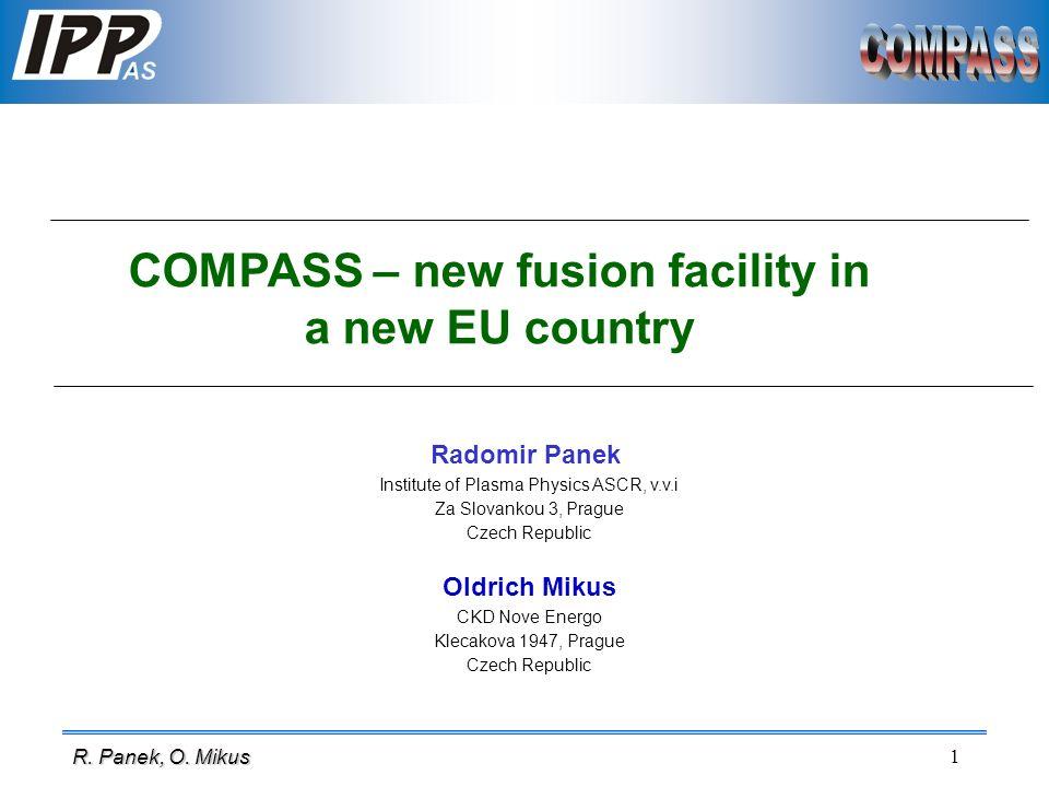 1 R. Panek, O. Mikus COMPASS – new fusion facility in a new EU country Radomir Panek Institute of Plasma Physics ASCR, v.v.i Za Slovankou 3, Prague Cz
