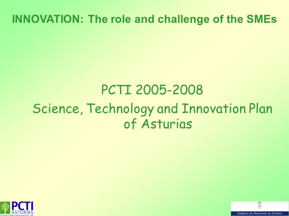 PCTI 2005-2008 Science, Technology and Innovation Plan of Asturias INNOVATION: The role and challenge of the SMEs