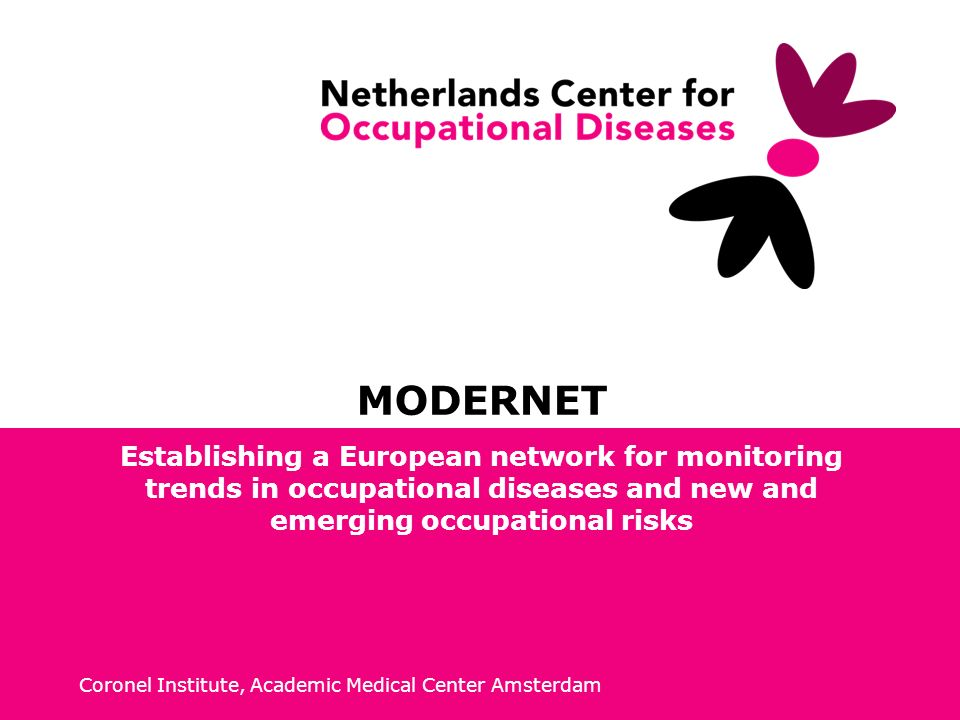 Coronel Institute, Academic Medical Center Amsterdam MODERNET Establishing a European network for monitoring trends in occupational diseases and new and emerging occupational risks