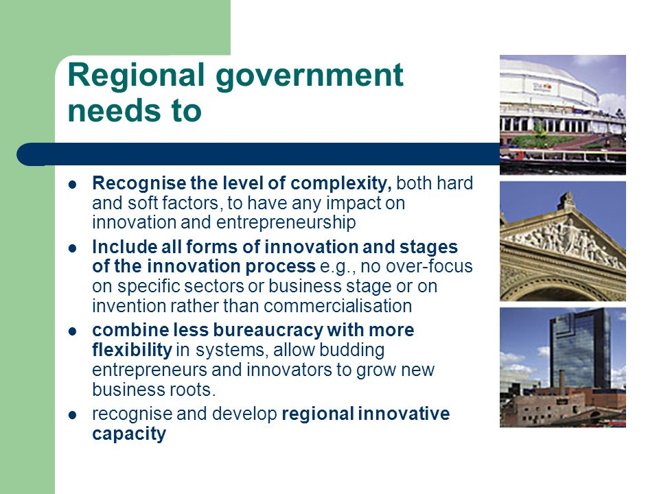 Regional government needs to Recognise the level of complexity, both hard and soft factors, to have any impact on innovation and entrepreneurship Include all forms of innovation and stages of the innovation process e.g., no over-focus on specific sectors or business stage or on invention rather than commercialisation combine less bureaucracy with more flexibility in systems, allow budding entrepreneurs and innovators to grow new business roots.