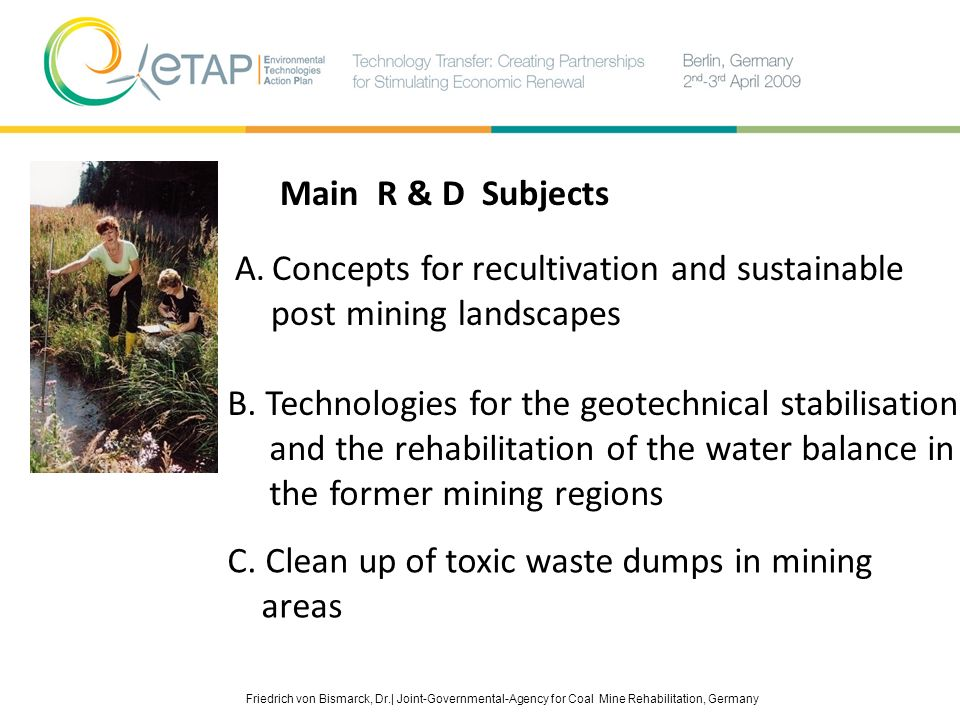 Friedrich von Bismarck, Dr.| Joint-Governmental-Agency for Coal Mine Rehabilitation, Germany Main R & D Subjects A. Concepts for recultivation and sus