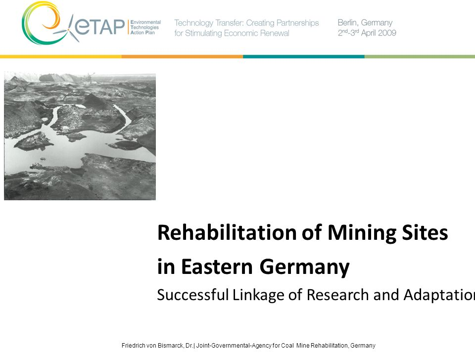 Friedrich von Bismarck, Dr.| Joint-Governmental-Agency for Coal Mine Rehabilitation, Germany Rehabilitation of Mining Sites in Eastern Germany Success