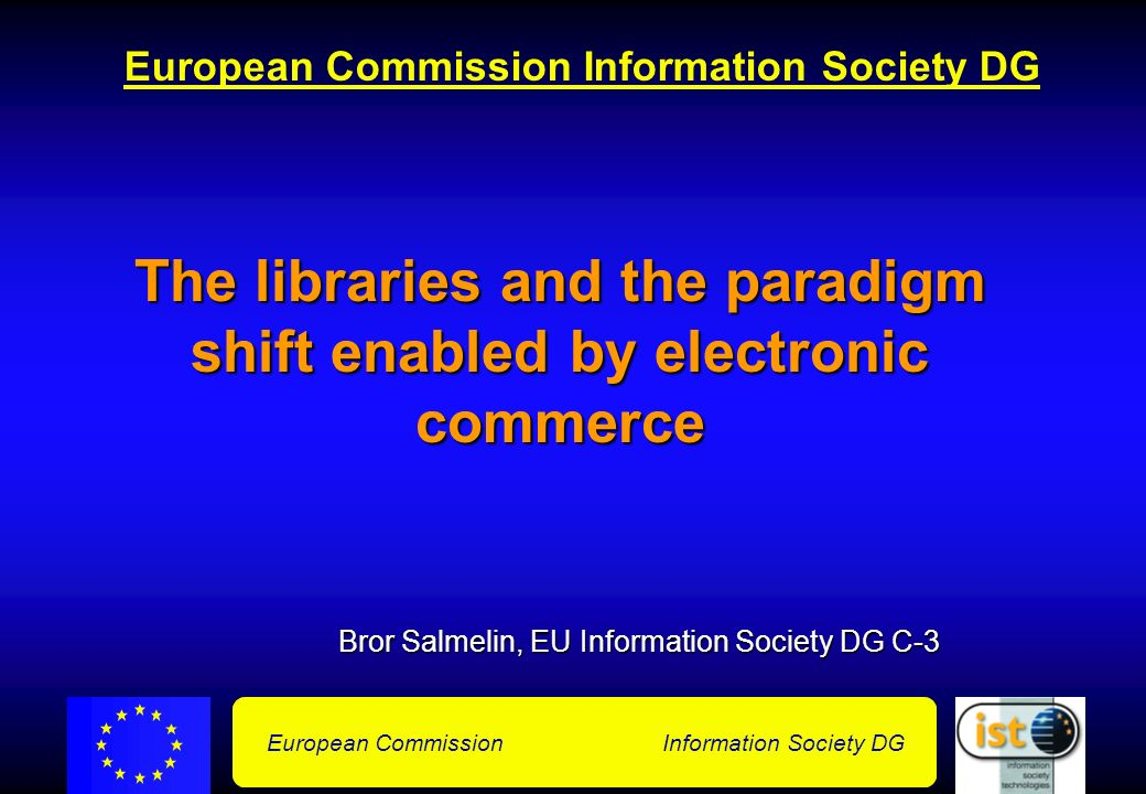 European Commission Information Society DG The libraries and the paradigm shift enabled by electronic commerce Bror Salmelin, EU Information Society DG C-3 Bror Salmelin, EU Information Society DG C-3