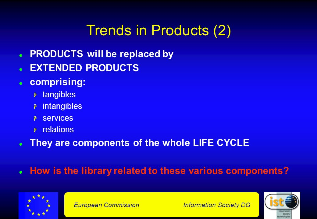 European Commission Information Society DG Trends in Products (2) PRODUCTS will be replaced by EXTENDED PRODUCTS comprising: tangibles intangibles services relations They are components of the whole LIFE CYCLE How is the library related to these various components