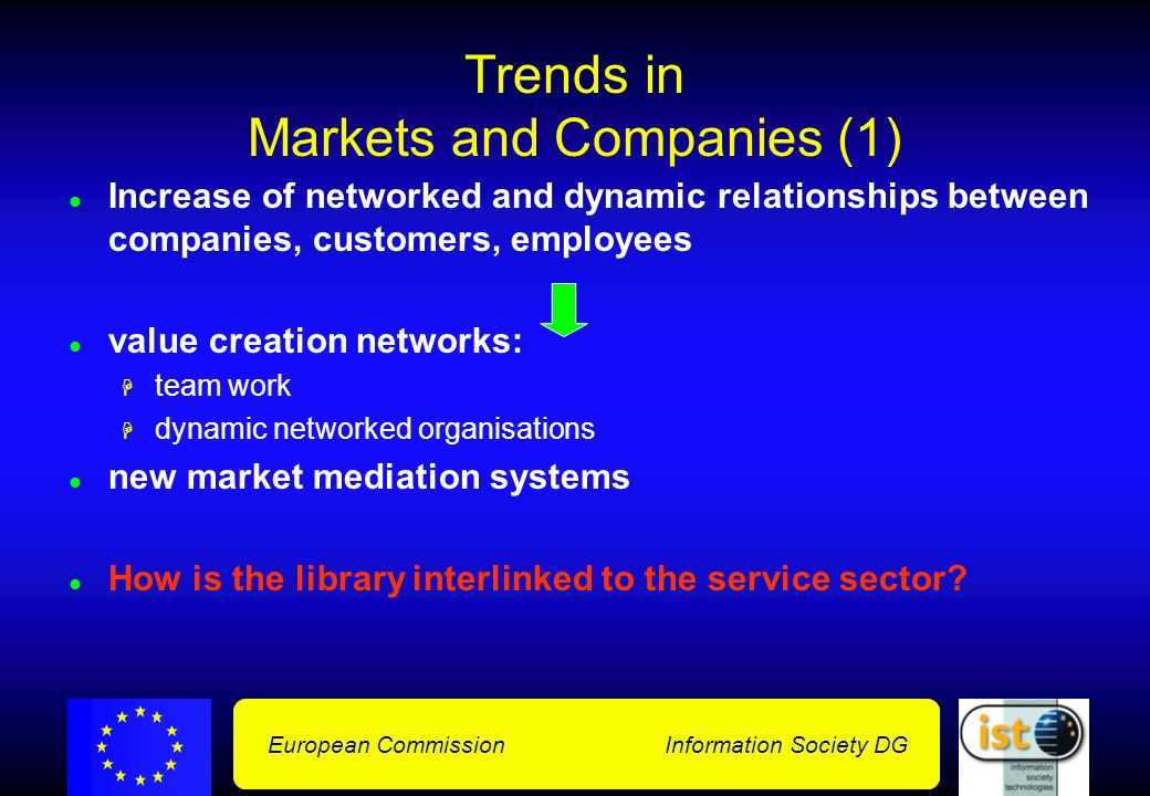 European Commission Information Society DG Trends in Markets and Companies (1) Increase of networked and dynamic relationships between companies, customers, employees value creation networks: team work dynamic networked organisations new market mediation systems How is the library interlinked to the service sector