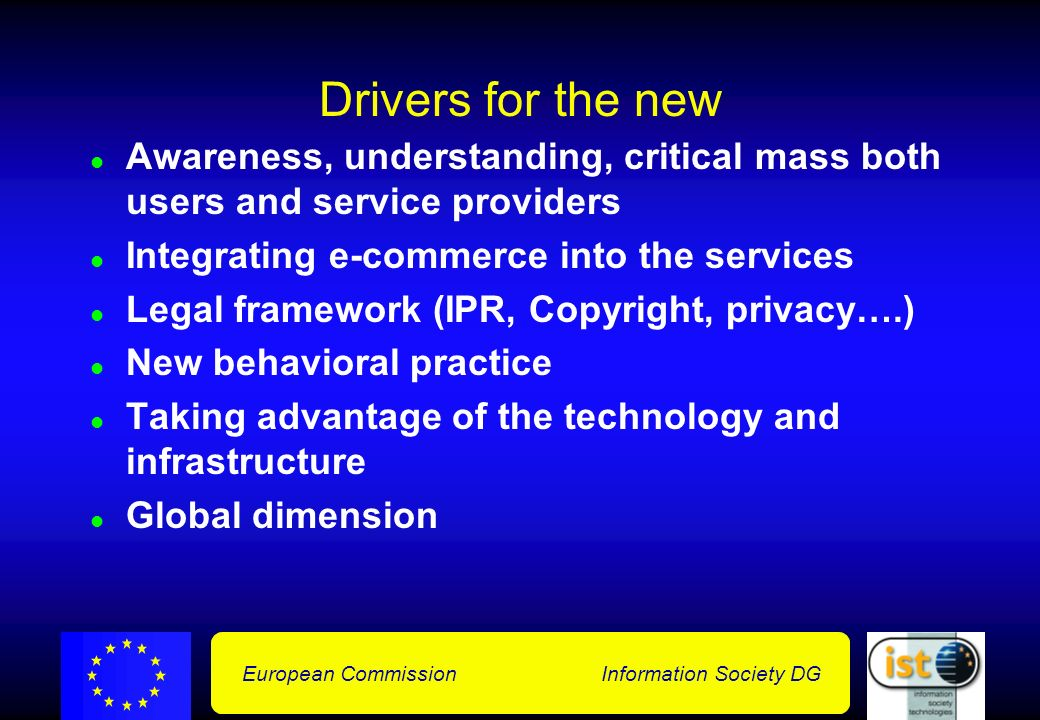 European Commission Information Society DG Drivers for the new Awareness, understanding, critical mass both users and service providers Integrating e-commerce into the services Legal framework (IPR, Copyright, privacy….) New behavioral practice Taking advantage of the technology and infrastructure Global dimension