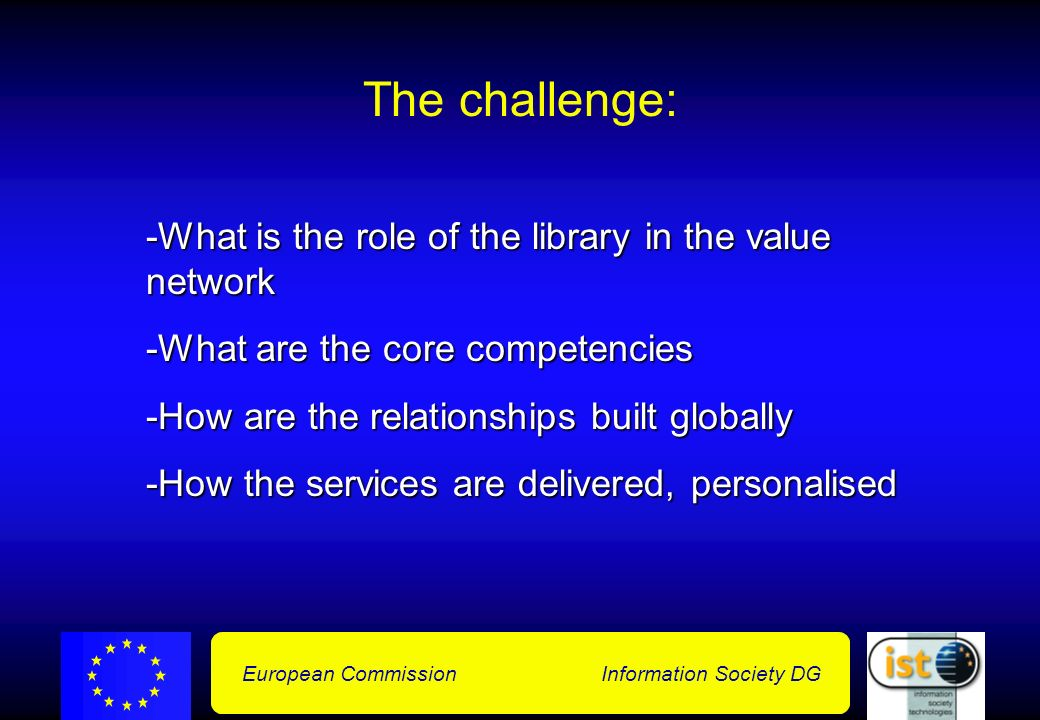 European Commission Information Society DG The challenge: -What is the role of the library in the value network -What are the core competencies -How are the relationships built globally -How the services are delivered, personalised