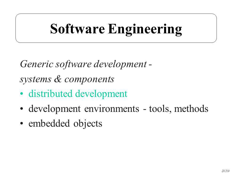 Software Engineering Generic software development - systems & components distributed development development environments - tools, methods embedded objects DUS9