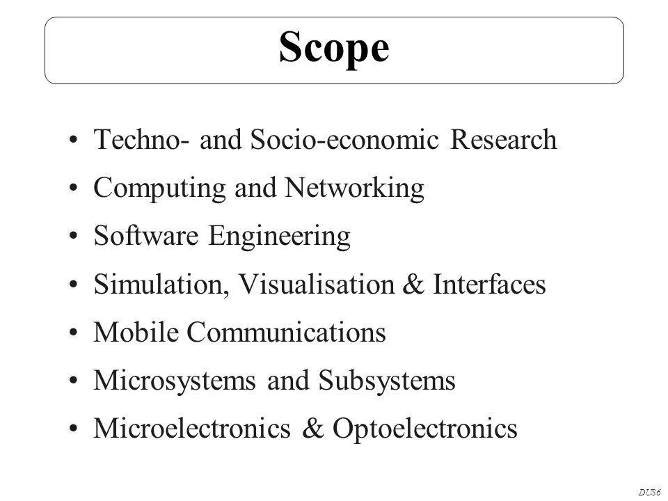 Scope Techno- and Socio-economic Research Computing and Networking Software Engineering Simulation, Visualisation & Interfaces Mobile Communications Microsystems and Subsystems Microelectronics & Optoelectronics DUS6