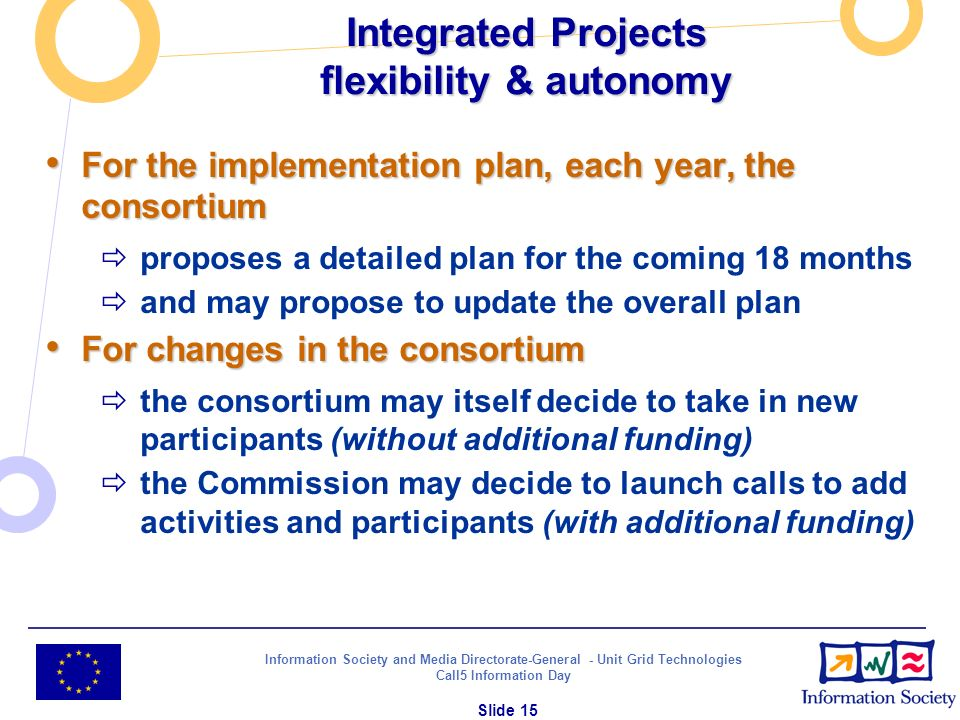 Information Society and Media Directorate-General - Unit Grid Technologies Call5 Information Day Slide 15 Integrated Projects flexibility & autonomy F