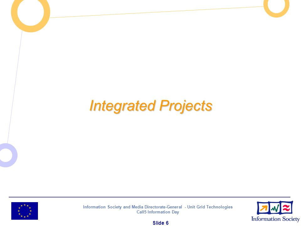 Information Society and Media Directorate-General - Unit Grid Technologies Call5 Information Day Slide 6 Integrated Projects