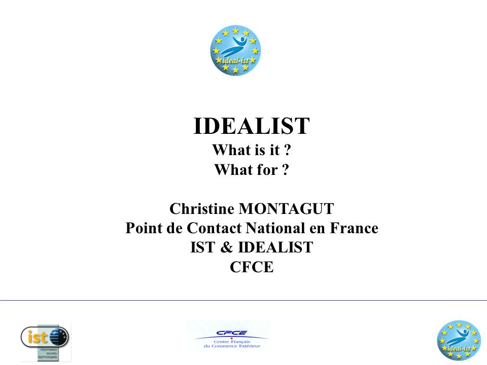 IDEALIST EU project made up of 30 EU & Associated member states; Based on original IDEALFIT project set up in 1996 to aid SMEs in the ESPRIT programme it now follows on for IST Programme; The 30 partners work as or on behalf of their National Contact Points For NCPs 5FP works to promote European ideas in own country